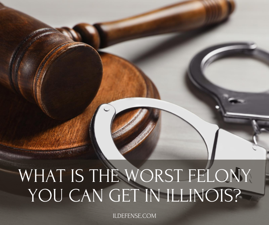 What is the Worst Felony You Can Get in Illinois
